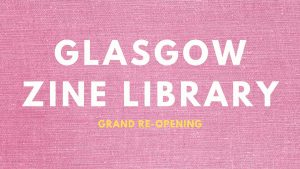 Glasgow Zine Library: Grand Re-Opening