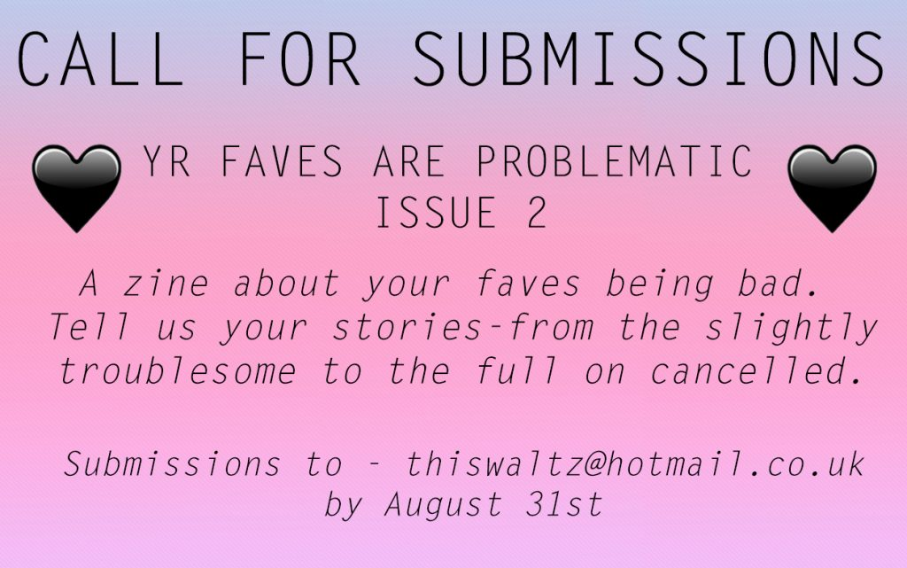 Your Faves Are Problematic (Lou Viner). Image reads: Call for Submissions. Your Faves are Problematic, issue 2. A zine about your faves being bad. Tell us your stories - from the slightly troublesome to the full on cancelled. Submissions to - thiswaltz@hotmail.co.uk by August 31st.